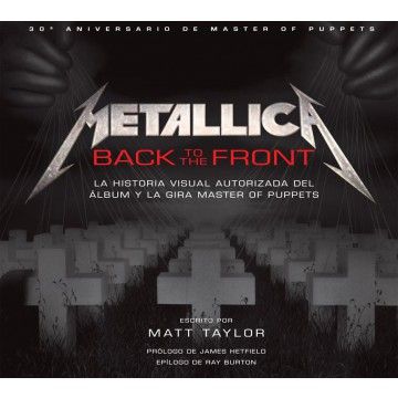 PREVENTA - METALLICA: BACK TO THE FRONT. LA HISTORIA VISUAL AUTORIZADA DEL ÁLBUM Y LA GIRA MASTER OF PUPPETS - PREVENTA